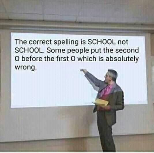 funny meme - Text - The correct spelling is SCHOOL not SCHOOL. Some people put the second O before the first 0 which is absolutely wrong.