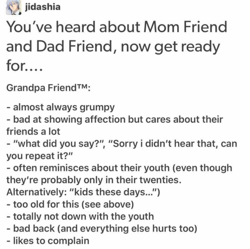 "funny meme - Text - jidashia You've heard about Mom Friend and Dad Friend, now get ready for.... Grandpa Friend TM: - almost always grumpy - bad at showing affection but cares about their friends a lot - ""what did you say?"", ""Sorry i didn't hear that, can you repeat it?"""
