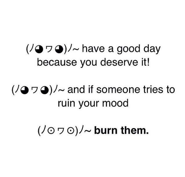 funny meme - Text - (JO70)have a good day because you deserve it! (J7O)/and if someone tries to ruin your mood (Jo7o)burn them.