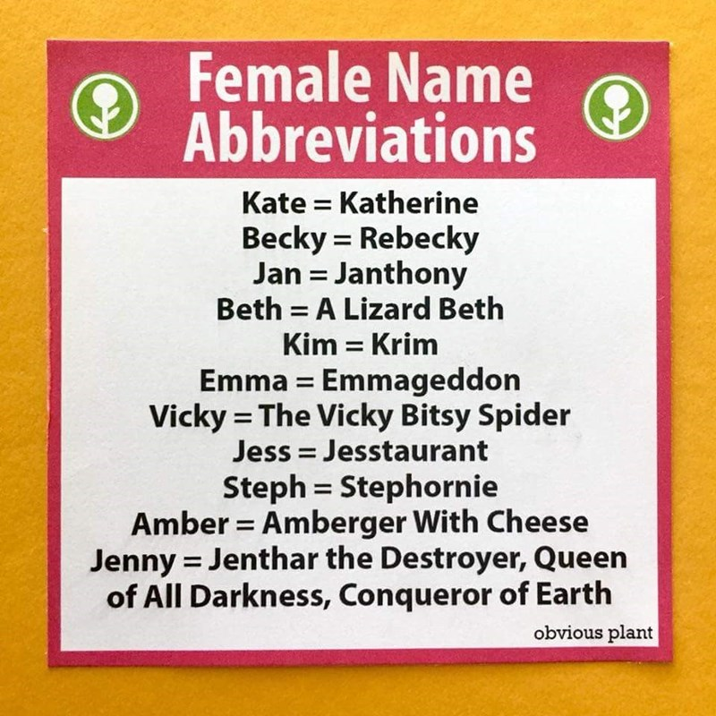 funny meme - Text - Female Name Abbreviations Kate Katherine Becky Rebecky Jan Janthony Beth A Lizard Beth Kim Krim Emma Emmageddon Vicky The Vicky Bitsy Spider Jess Jesstaurant Steph Stephornie Amber Amberger With Cheese Jenny Jenthar the Destroyer, Queen of All Darkness, Conqueror of Earth obvious plant