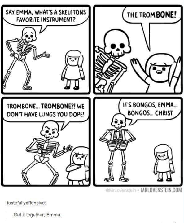 funny meme - White - SAY EMMA, WHAT'S A SKELETONS FAVORITE INSTRUMENT? THE TROMBONE! IT'S BONGOS, EMM... BONGOS... CHRIST TROMBONE... TROMBONE?! WE DON'T HAVE LUNGS YOU DOPE! OMrLovenstein MRLOVENSTEIN.COM tastefullyoffensive: Get it together. Emma.