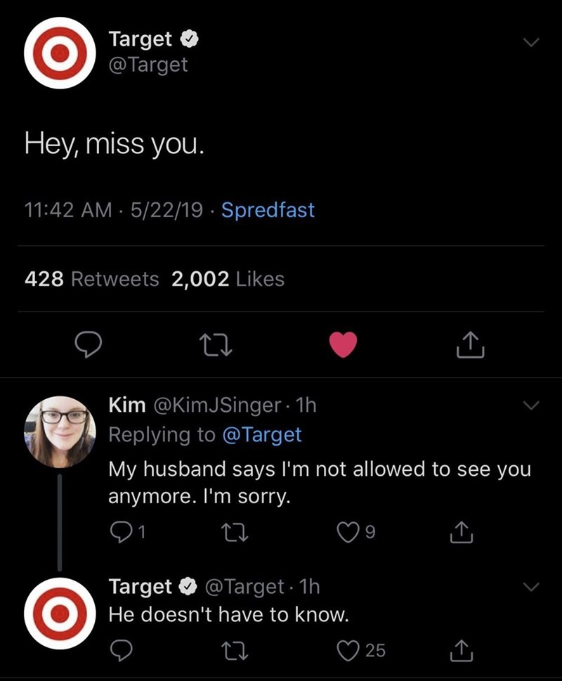 funny meme - Text - Target @Target Hey, miss you. 11:42 AM 5/22/19 Spredfast 428 Retweets 2,002 Likes Kim @Kim JSinger 1h Replying to @Target My husband says I'm not allowed to see you anymore. I'm sorry. 1 @Target 1h Target He doesn't have to know. 25