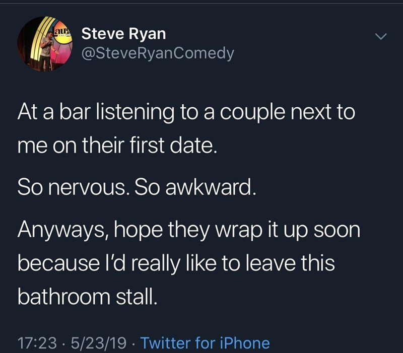 funny meme - Text - Steve Ryan @SteveRyanComedy AC C At a bar listening to a couple next to me on their first date. So nervous. S awkward. Anyways, hope they wrap it up soon because l'd really like to leave this bathroom stal 17:23 5/23/19 Twitter for iPhone