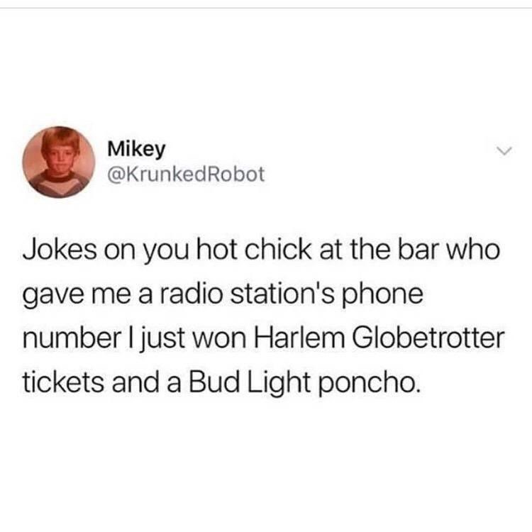 funny meme - Text - Mikey @KrunkedRobot Jokes on you hot chick at the bar who gave me a radio station's phone number I just won Harlem Globetrotter tickets and a Bud Light poncho.