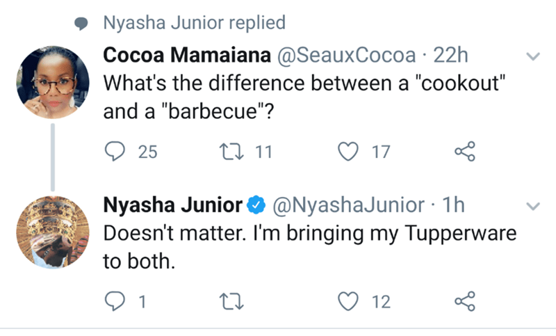 """funny meme - Text - Nyasha Junior replied Cocoa Mamaiana @SeauxCocoa 22h What's the difference between a """"cookout"""" and a """"barbecue""""? t 11 17 25 @NyashaJunior 1h Nyasha Junior Doesn't matter. I'm bringing my Tupperware to both 12"""