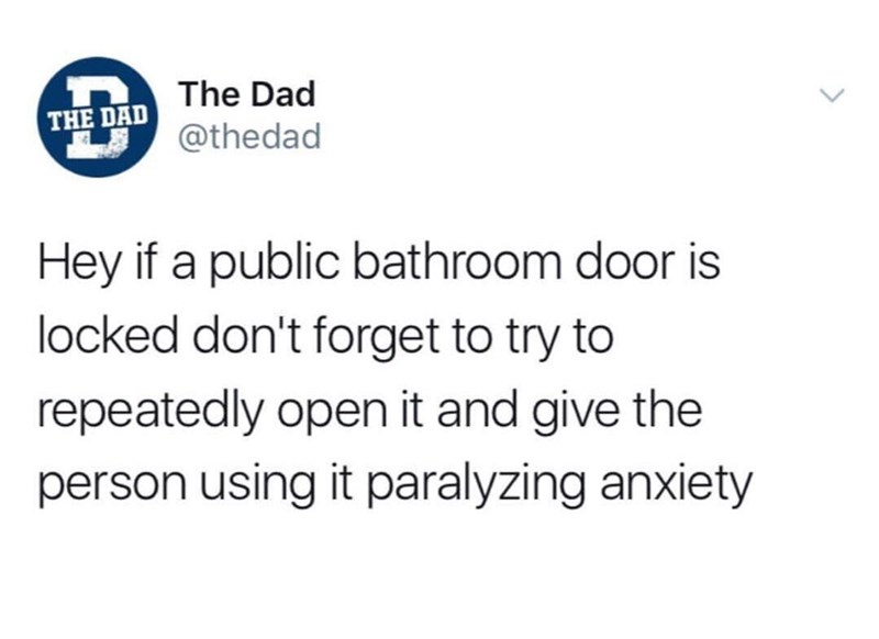funny meme - Text - The Dad THE DAD @thedad Hey if a public bathroom door is locked don't forget to try to repeatedly open it and give the person using it paralyzing anxiety
