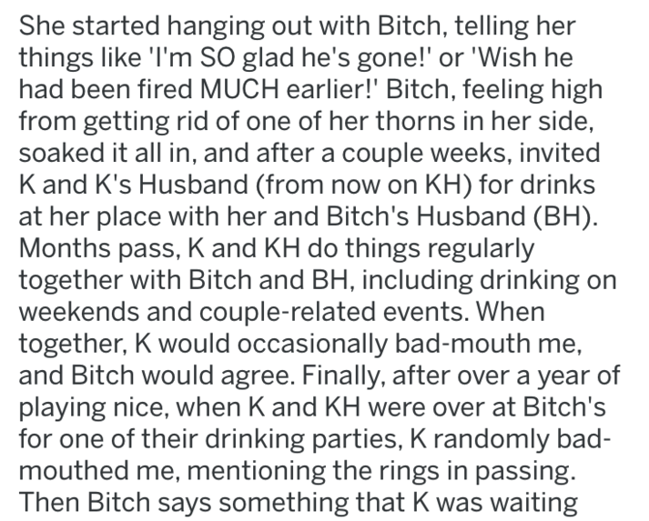 Text - She started hanging out with Bitch, telling her things like 'I'm SO glad he's gone!' or 'Wish he had been fired MUCH earlier!' Bitch, feeling high from getting rid of one of her thorns in her side, soaked it all in, and after a couple weeks, invited K and K's Husband (from now on KH) for drinks at her place with her and Bitch's Husband (BH) Months pass, K and KH do things regularly together with Bitch and BH, including drinking on weekends and couple-related events. When together, K would