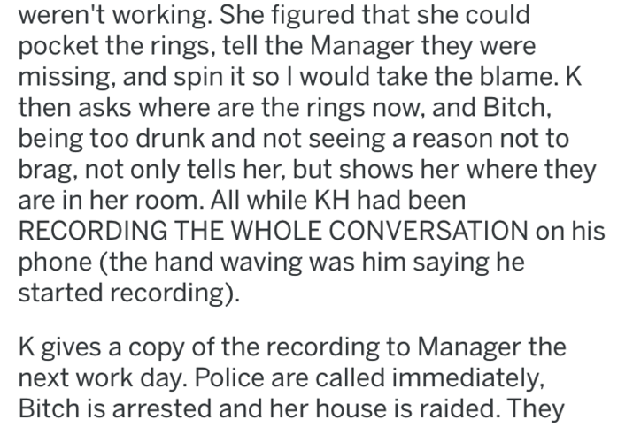 Text - weren't working. She figured that she could pocket the rings, tell the Manager they were missing, and spin it so I would take the blame. K then asks where are the rings now, and Bitch, being too drunk and not seeing a reason not to brag, not only tells her, but shows her where they in her room. All while KH had been RECORDING THE WHOLE CONVERSATION on his phone (the hand waving was him saying he started recording) K gives a copy of the recording to Manager the next work day. Police are ca