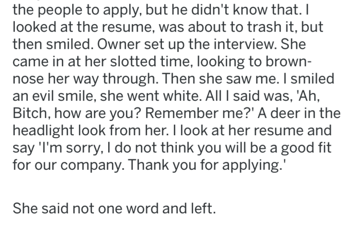 Text - the people to apply, but he didn't know that. I looked at the resume, was about to trash it, but then smiled. Owner set up the interview. She came in at her slotted time, looking to brown- nose her way through. Then she saw me. I smiled evil smile, she went white. All l said was, 'Ah, Bitch, how are you? Remember me?' A deer in the headlight look from her. I look at her resume and say 'I'm sorry, I do not think you will be a good fit for our company. Thank you for applying. She said not o