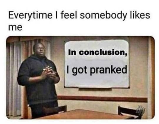 funny meme - Text - Everytime I feel somebody likes me In conclusion, I got pranked