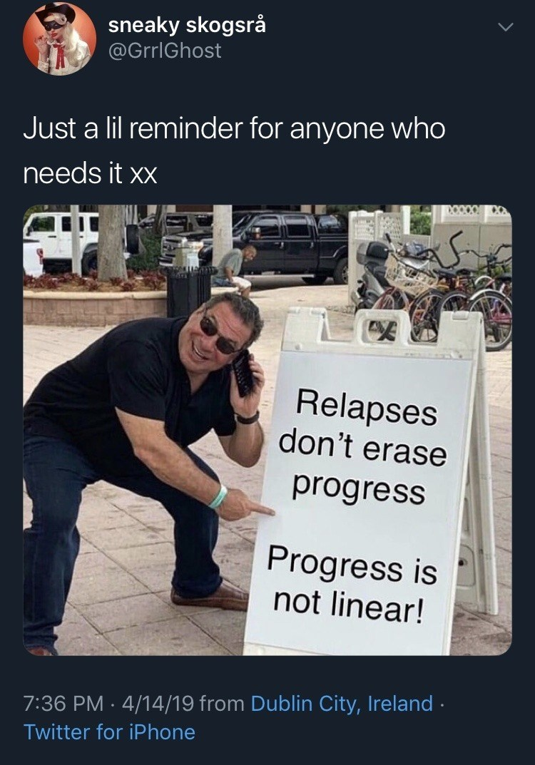 funny meme - Text - sneaky skogsrå @GrrlGhost Just a lil reminder for anyone who needs it xx Relapses don't erase progress Progress is not linear! 7:36 PM 4/14/19 from Dublin City, Ireland Twitter for iPhone