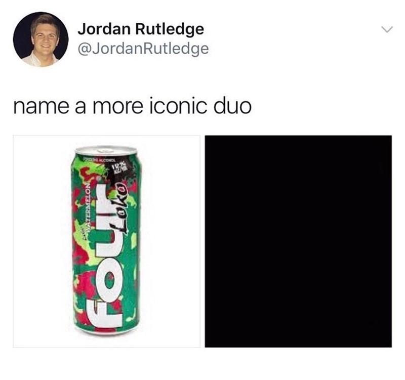 funny meme - Beverage can - Jordan Rutledge @JordanRutledge name a more iconic duo ALCONOL Four AWATERMELON ako