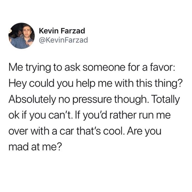 funny meme - Text - Kevin Farzad @KevinFarzad Me trying to ask someone for a favor: Hey could you help me with this thing? Absolutely no pressure though. Totally ok if you can't. If you'd rather run me over with a car that's cool. Are you mad at me?