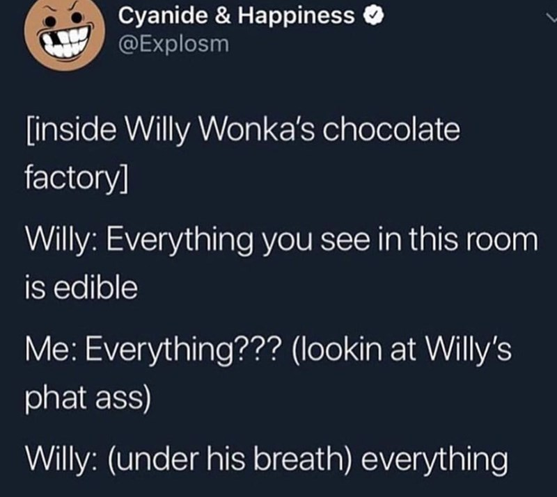 funny meme - Text - Cyanide & Happiness @Explosm inside Willy Wonka's chocolate factory] Willy: Everything you see in this room is edible Me: Everything??? (lookin at Willy's phat ass) Willy: (under his breath) everything