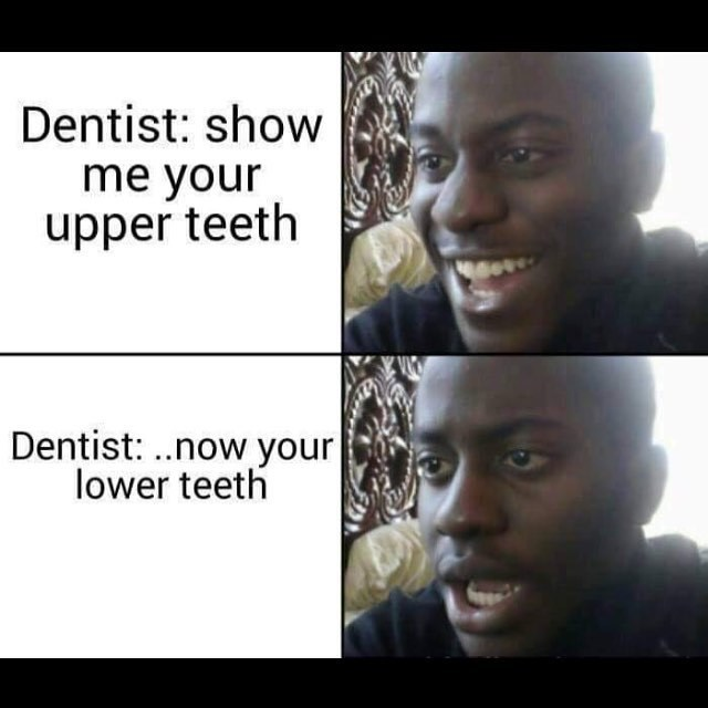 funny meme - Face - Dentist: show me your upper teeth Dentist: ..now your lower teeth