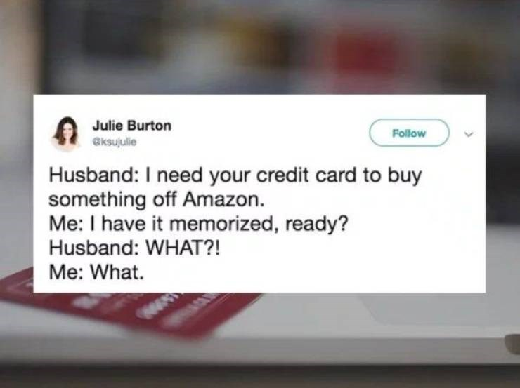 marriage tweets - Text - Julie Burton Follow eksujulie Husband: I need your credit card to buy something off Amazon Me: I have it memorized, ready? Husband: WHAT?! Me: What.