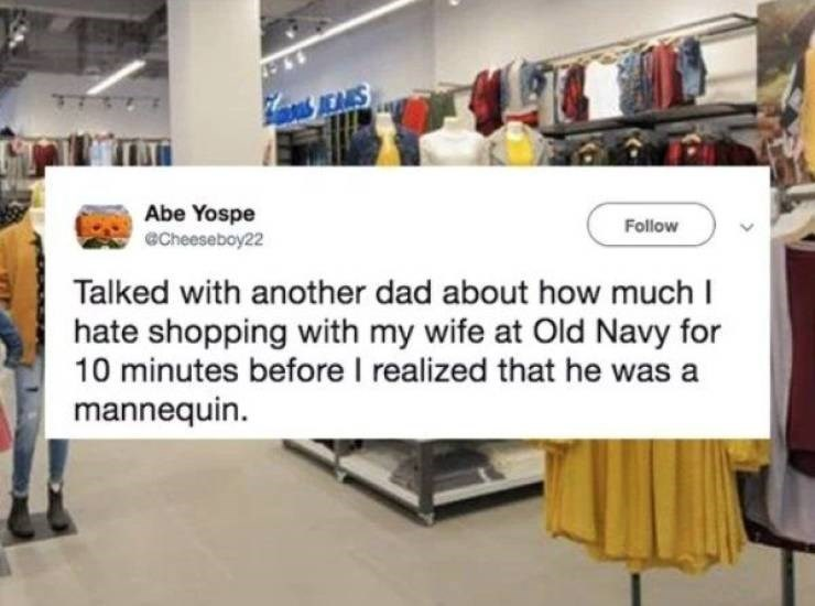 marriage tweets - Product - JEARS Abe Yospe echeeseboy22 Follow Talked with another dad about how much I hate shopping with my wife at Old Navy for 10 minutes before I realized that he was a mannequin