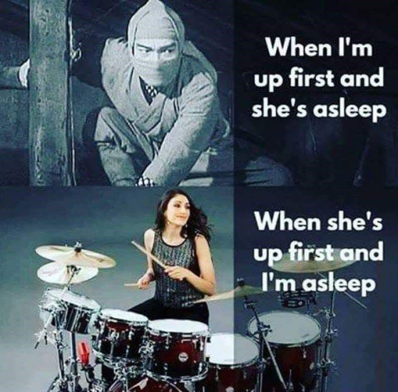 meme - Drum - When I'm up first and she's asleep When she's up first and I'm asleep