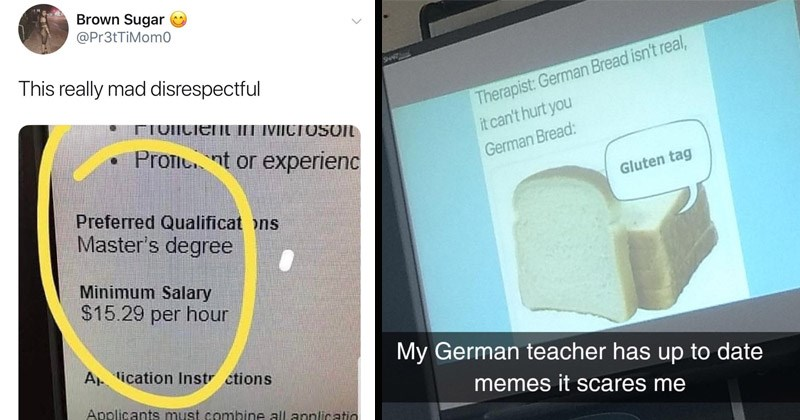 Funny random memes and tweets | Therapist: German Bread isn't real can't hurt German Bread: Gluten tag My German teacher has up date memes scares | Brown Sugar @Pr3tTiMom0 This really mad disrespectful TUIICIEN MICTOSOIL Pro t or experienc Preferred Qualificat ons Master's degree Minimum Salary $15.29 per hour ication Instr ctions Applicants must combine all applicatio limit is 11MB. Do not include special c 11:26 AM 9/17/19 Twitter iPhone 4,683 Retweets 11.3K Likes
