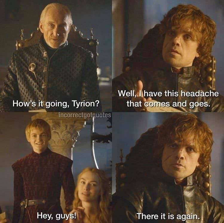 Movie - Well, Ihave this headãche that comes and goes. How's it going, Tyrion? incorrectgotguotes Hey, guys! There it is again.