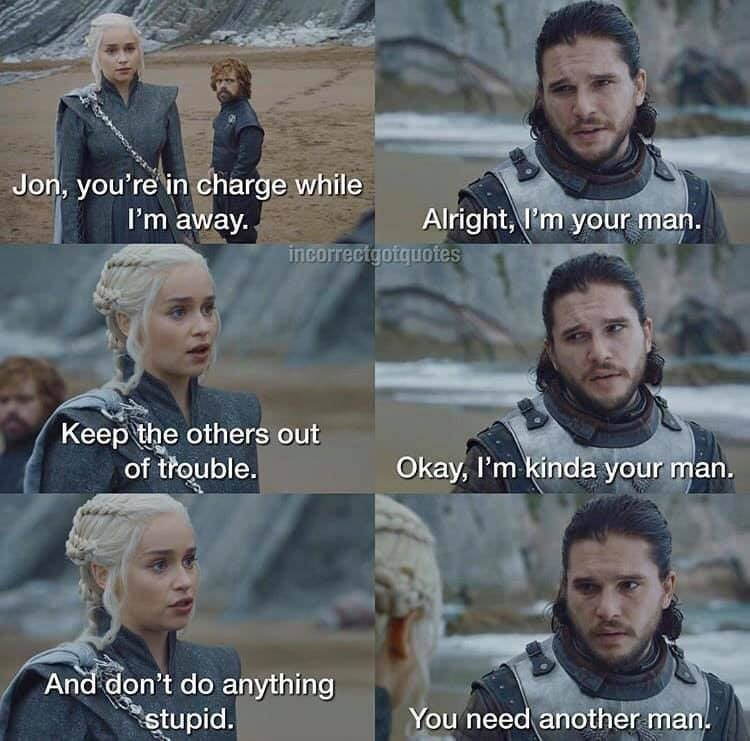 Facial expression - Jon, you're in charge while I'm away. Alright, I'm your man. incorrectgotquotes Keep the others out of thouble. Okay, I'm kinda your man. And don't do anything stupid. You need another man.