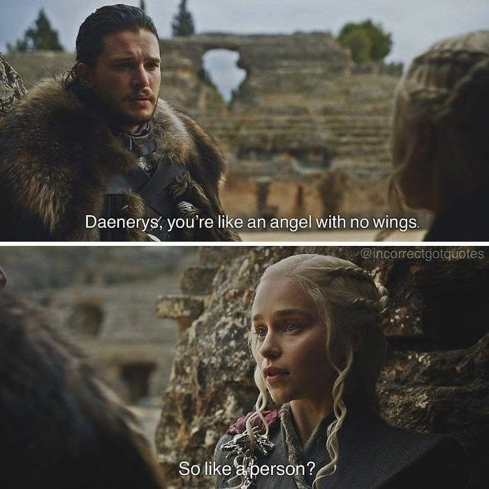 Adaptation - Daenerys, you're like an angel with no wings. @incorrectgotquotes So like a person?