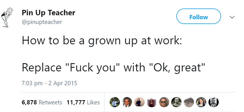 """Text - Pin Up Teacher @pinupteacher Follow How to be a grown up at work: Replace """"Fuck you"""" with """"Ok, great"""" 7:03 pm 2 Apr 2015 6,878 Retweets 11,777 Likes"""