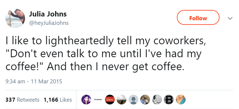 """Text - Julia Johns Follow @heyJuliaJohns I like to lightheartedly tell my coworkers, """"Don't even talk to me until I've had my coffee!"""" And then I never get coffee. 9:34 am 11 Mar 2015 337 Retweets 1,166 Likes spour STEVENSON"""