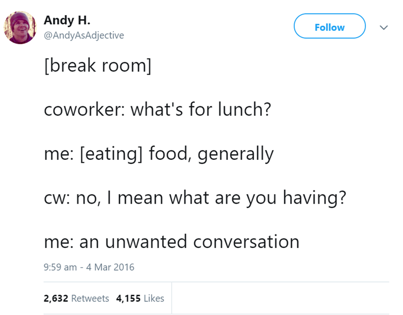Text - Andy H Follow @AndyAsAdjective [break room] coworker: what's for lunch? me: [eating] food, generally Cw: no, I mean what are you having? me: an unwanted conversation 9:59 am - 4 Mar 2016 2,632 Retweets 4,155 Likes