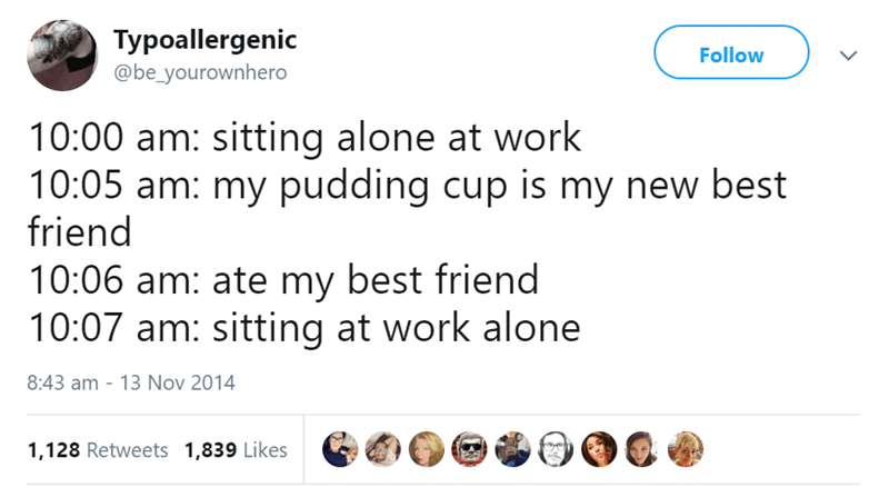 Text - Typoallergenic @be_yourownhero Follow 10:00 am: sitting alone at work 10:05 am: my pudding cup is my new best friend 10:06 am: ate my best friend 10:07 am: sitting at work alone 8:43 am - 13 Nov 2014 1,128 Retweets 1,839 Likes 9
