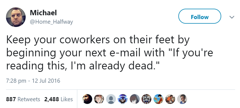"""Text - Michael Follow @Home_Halfway Keep your coworkers on their feet by beginning your next e-mail with """"If you're reading this, I'm already dead."""" 7:28 pm 12 Jul 2016 887 Retweets 2,488 Likes"""