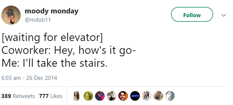 Text - moody monday Follow @mdob11 [waiting for elevator] Coworker: Hey, how's it go- Me: I'll take the stairs. 6:03 am - 26 Dec 2014 389 Retweets 777 Likes EMPTY