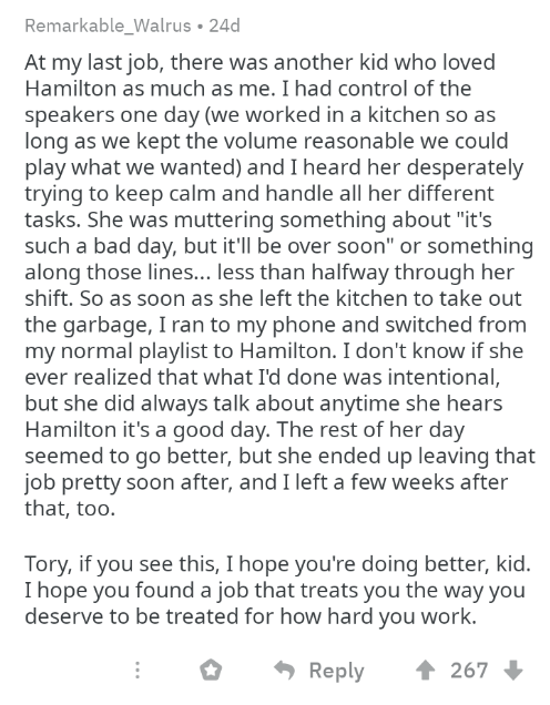 "Text - Remarkable_Walrus 24d At my last job, there was another kid who loved Hamilton as much as me. I had control of the speakers one day (we worked in a kitchen so as long as we kept the volume reasonable we could play what we wanted) and I heard her desperately trying to keep calm and handle all her different tasks. She was muttering something about ""it's such a bad day, but it'll be over soon"" or something along those lines... less than halfway through her shift. So as soon as she left the k"