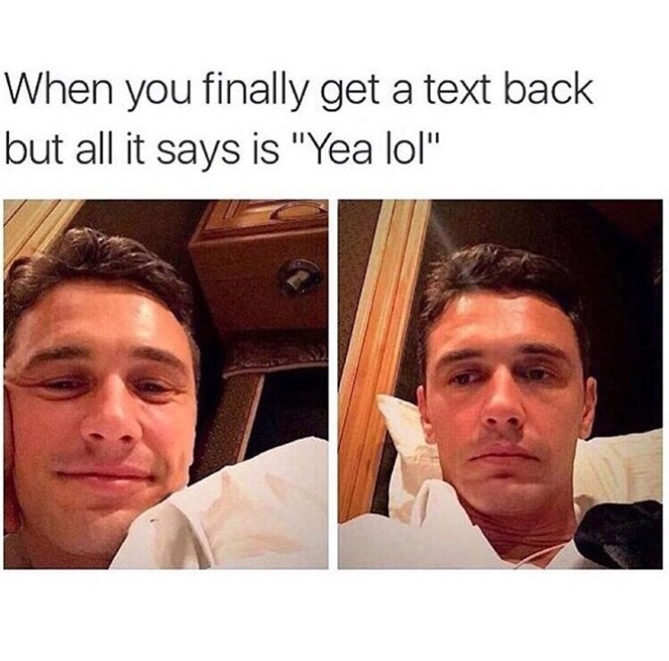 "funny meme - Face - When you finally get a text back but all it says is ""Yea lol"""