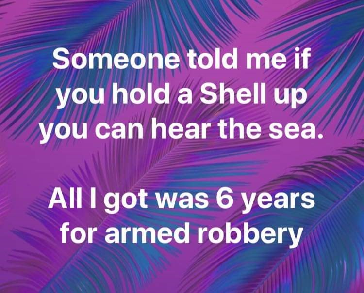 Text - Someone told me if you hold a Shell up you can hear the sea. All I got was 6 years for armed robbery