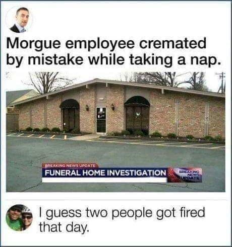 picture of brick building news Morgue employee cremated by mistake while taking a nap. BREAKING NEIWS UPDATE FUNERAL HOME INVESTIGATION BEAING NWS UPDATE I guess two people got fired that day.
