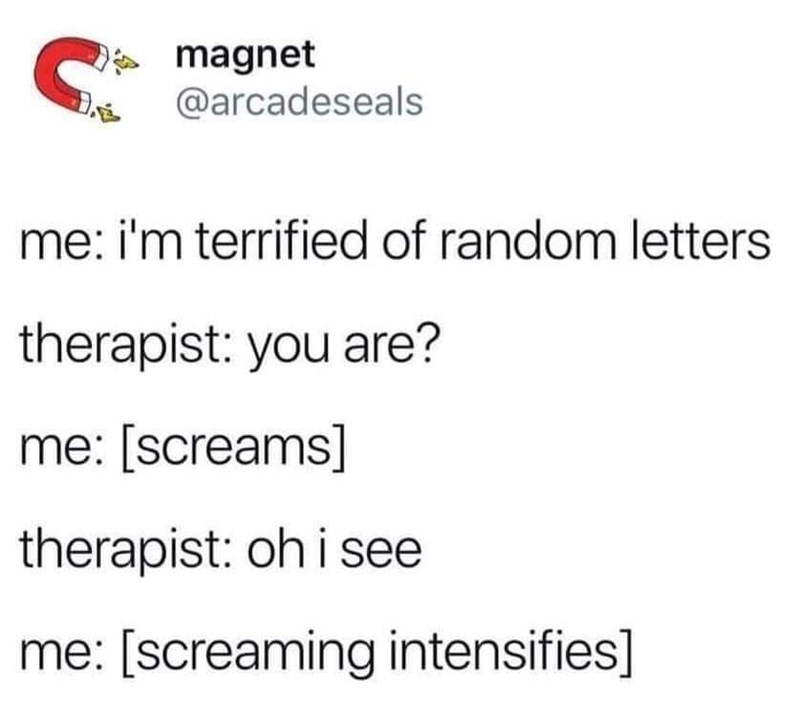 twitter @arcadeseals me: i'm terrified of random letters therapist: you are? me: [screams] therapist: oh i see me: [screaming intensifies]