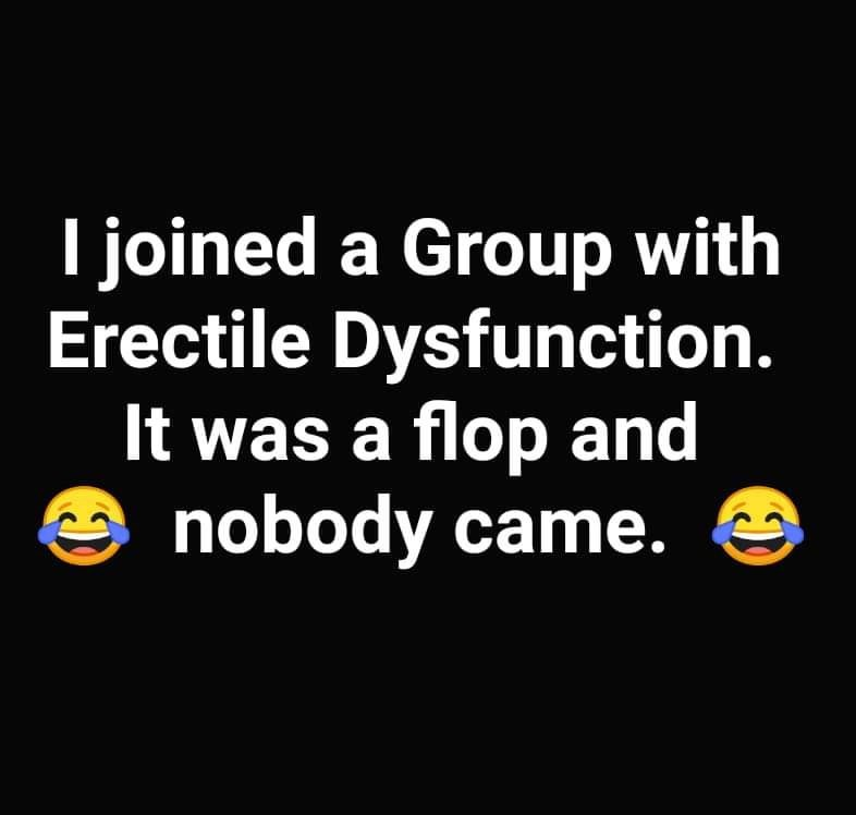 Text -I joined a Group with Erectile Dysfunction. It was a flop and nobody came.