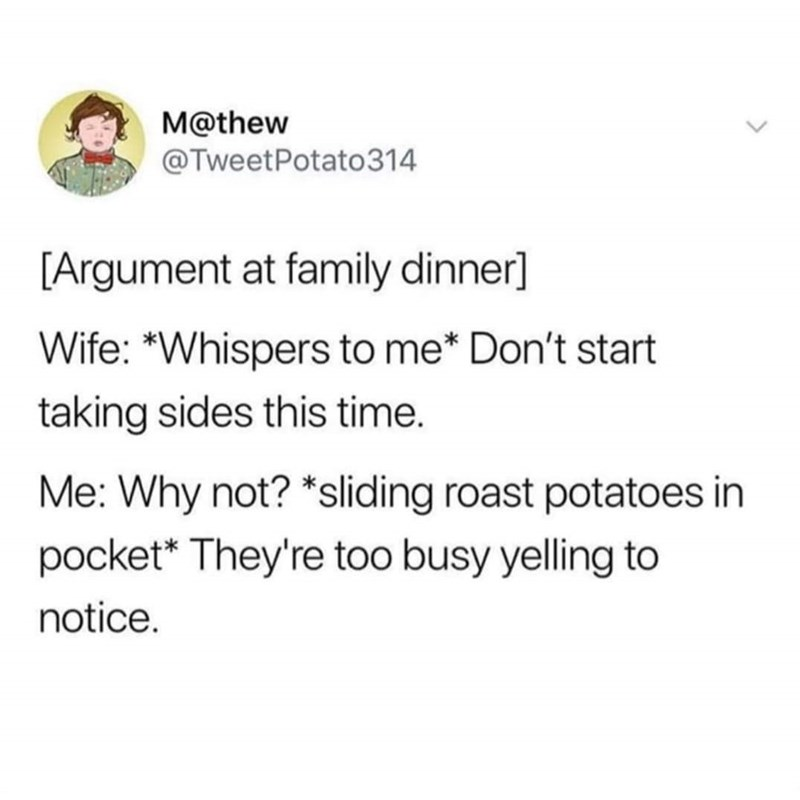 "twitter [Argument at family dinner] Wife: ""Whispers to me* Don't start taking sides this time. Me: Why not? *sliding roast potatoes in pocket* They're too busy yelling to notice."