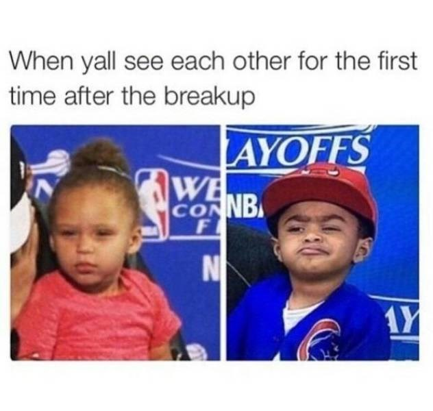 Child - When yall see each other for the first time after the breakup AYOFFS WE CONNB F NO AY