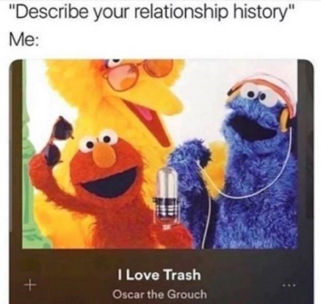 """Text - """"Describe your relationship history"""" Me: ILove Trash + Oscar the Grouch"""