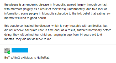 science - Text - the plague is an endemic disease in Mongolia, spread largely through contact with marmots (argely as a result of their fleas). unfortunately, due to a lack of information, some people in Mongolia subscribe to the folk belief that eating raw marmot will lead to good health. this couple contracted the disease-which is very treatable with antibiotics-but did not receive adequate care in time and, as a result, suffered horifically before dying. they left behind four children