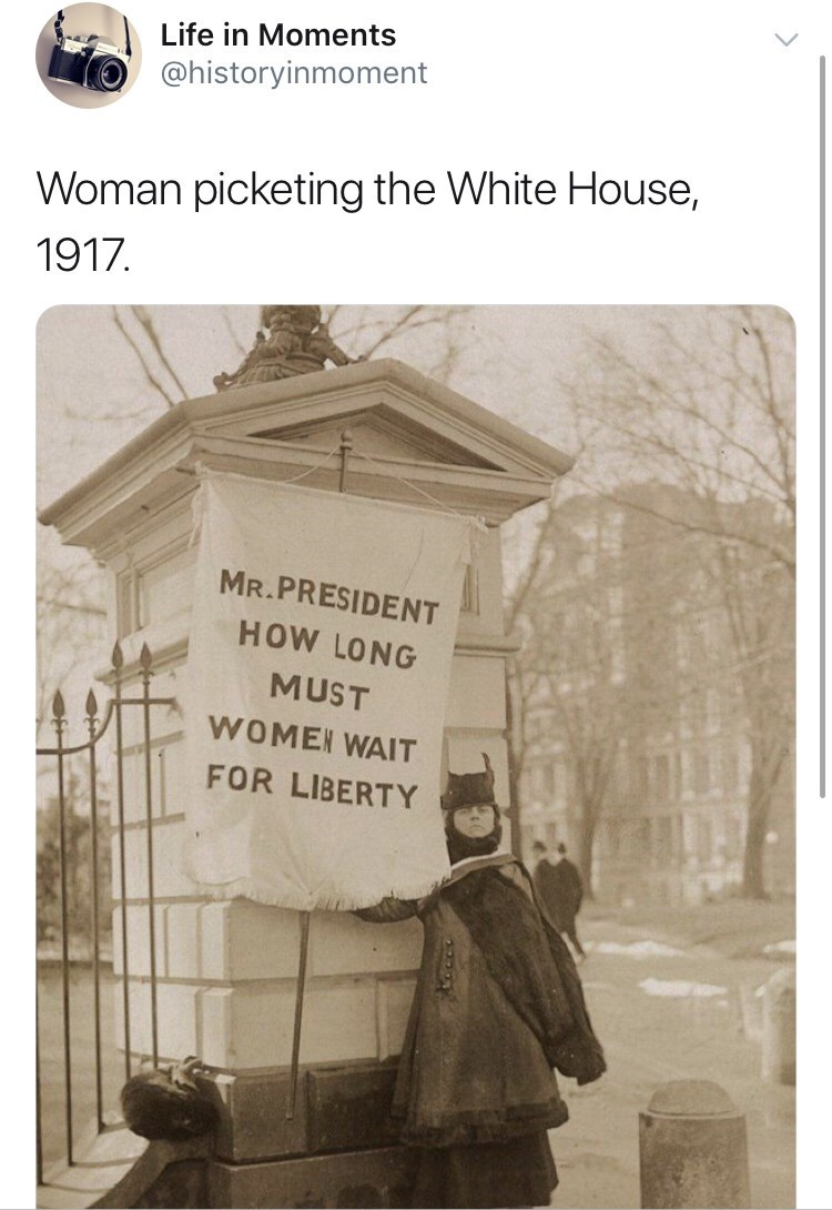 Interesting history photo - Text - Life in Moments @historyinmoment Woman picketing the White House, 1917 MR.PRESIDENT HOW LONG MUST WOMEN WAIT FOR LIBERTY