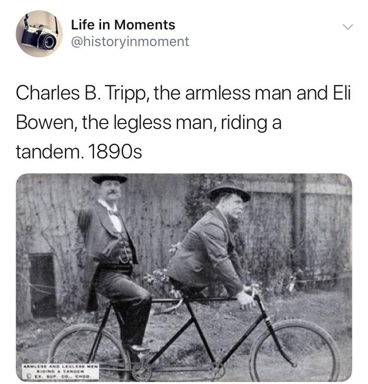 Interesting history photo - Text - Life in Moments @historyinmoment Charles B. Tripp, the armless man and Eli Bowen, the legless man, riding a tandem. 1890s IING A TANDE BUP co. CNGO.