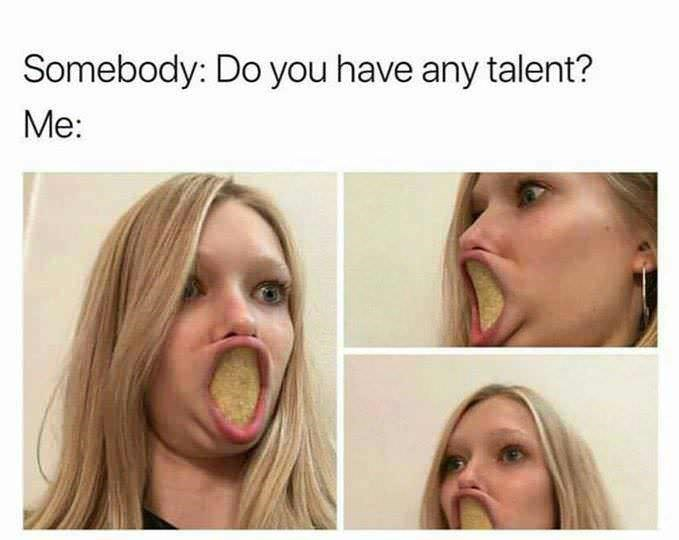 goofy meme - Face - Somebody: Do you have any talent? Me: