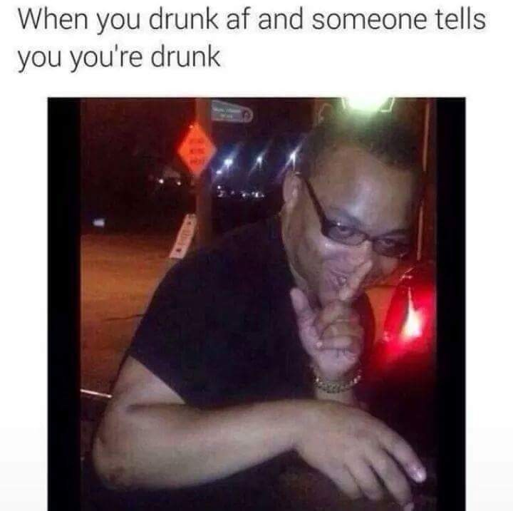 goofy meme - Text - When you drunk af and someone tells you you're drunk