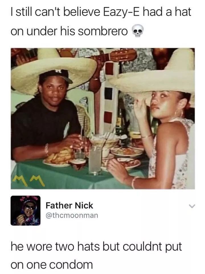 goofy meme - Photo caption - I still can't believe Eazy-E had a hat on under his sombrero Father Nick @thcmoonman he wore two hats but couldnt put on one condom