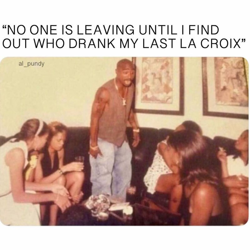 """goofy meme - People - """"NO ONE IS LEAVING UNTIL I FIND OUT WHO DRANK MY LAST LA CROIX"""" al_pundy"""