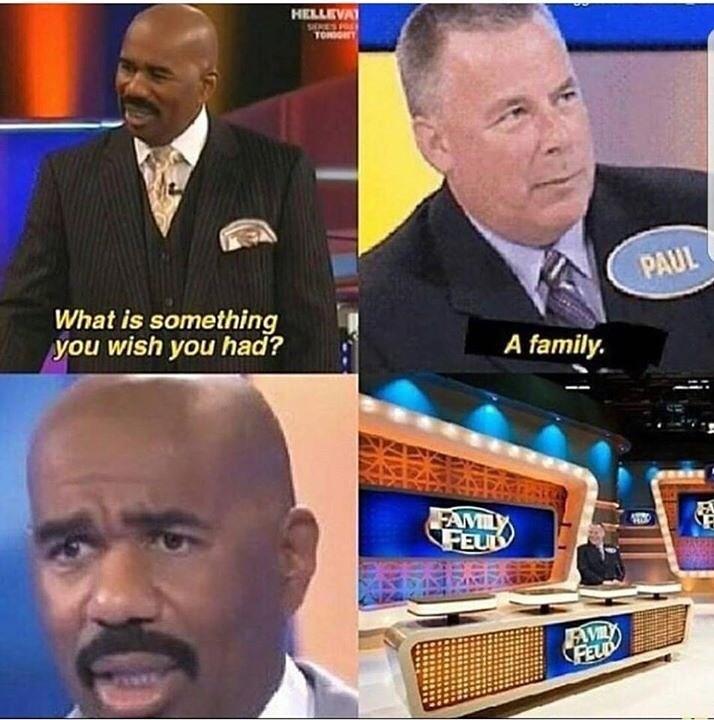 goofy meme - News - HELLEVA SEKES TON PAUL What is something you wish you had? A family. FAMILY FEUL AVIL FEUD