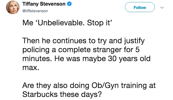 pregnancy mansplaining - Text - Tiffany Stevenson Follow @tiffstevenson Me 'Unbelievable. Stop it' Then he continues to try and justify policing a complete stranger for 5 minutes. He was maybe 30 years old max Are they also doing Ob/Gyn training at Starbucks these days?